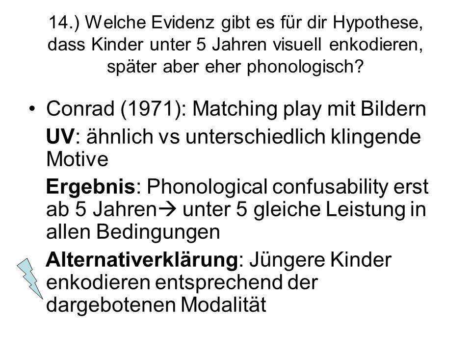 14.) Welche Evidenz gibt es für dir Hypothese, dass Kinder unter 5 Jahren visuell enkodieren, später aber eher phonologisch? Conrad (1971): Matching p