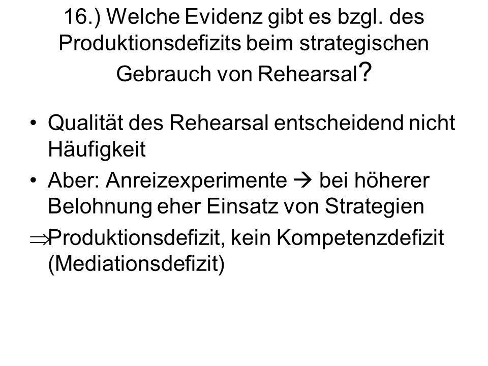 16.) Welche Evidenz gibt es bzgl. des Produktionsdefizits beim strategischen Gebrauch von Rehearsal ? Qualität des Rehearsal entscheidend nicht Häufig