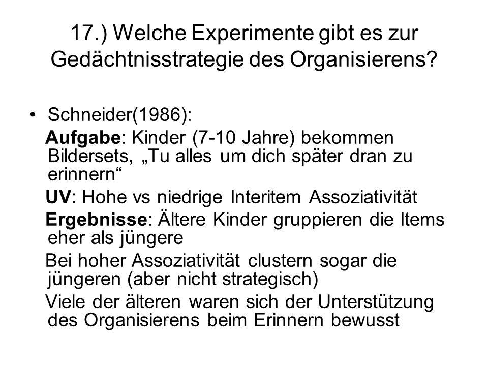 17.) Welche Experimente gibt es zur Gedächtnisstrategie des Organisierens? Schneider(1986): Aufgabe: Kinder (7-10 Jahre) bekommen Bildersets, Tu alles