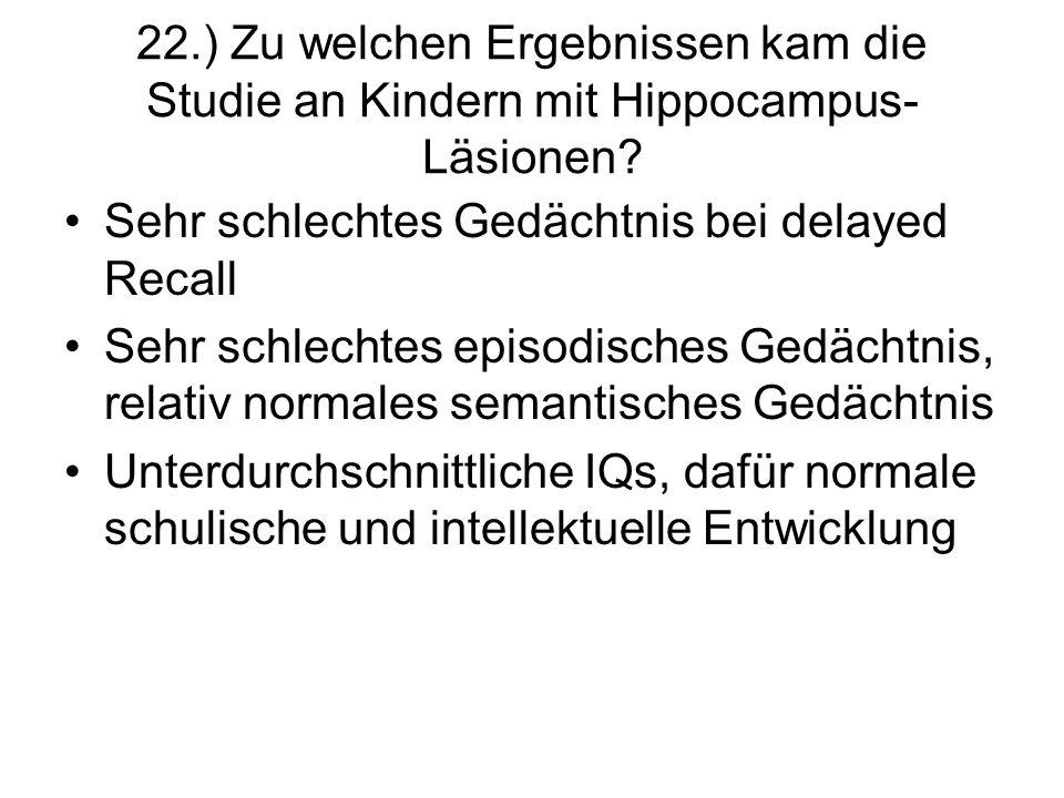 22.) Zu welchen Ergebnissen kam die Studie an Kindern mit Hippocampus- Läsionen? Sehr schlechtes Gedächtnis bei delayed Recall Sehr schlechtes episodi