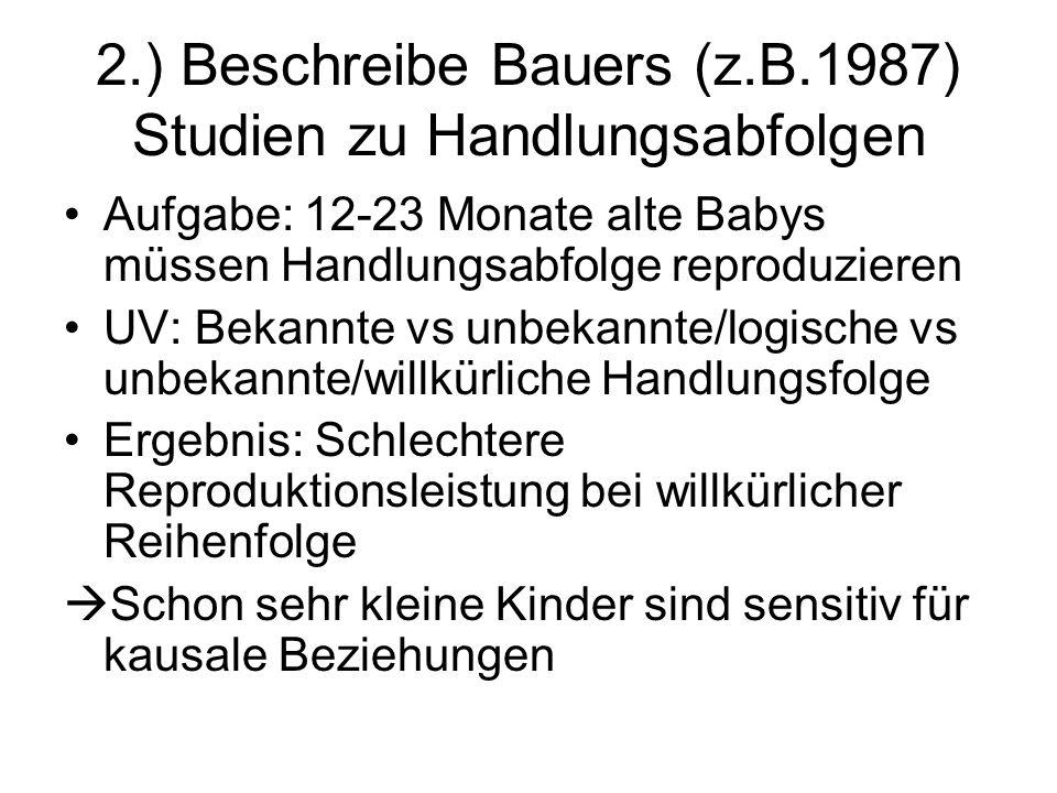 2.) Beschreibe Bauers (z.B.1987) Studien zu Handlungsabfolgen Aufgabe: 12-23 Monate alte Babys müssen Handlungsabfolge reproduzieren UV: Bekannte vs u