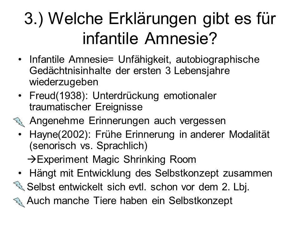 3.) Welche Erklärungen gibt es für infantile Amnesie? Infantile Amnesie= Unfähigkeit, autobiographische Gedächtnisinhalte der ersten 3 Lebensjahre wie