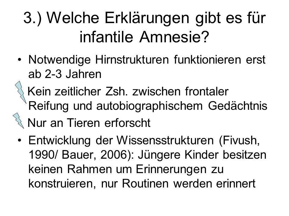 3.) Welche Erklärungen gibt es für infantile Amnesie? Notwendige Hirnstrukturen funktionieren erst ab 2-3 Jahren Kein zeitlicher Zsh. zwischen frontal