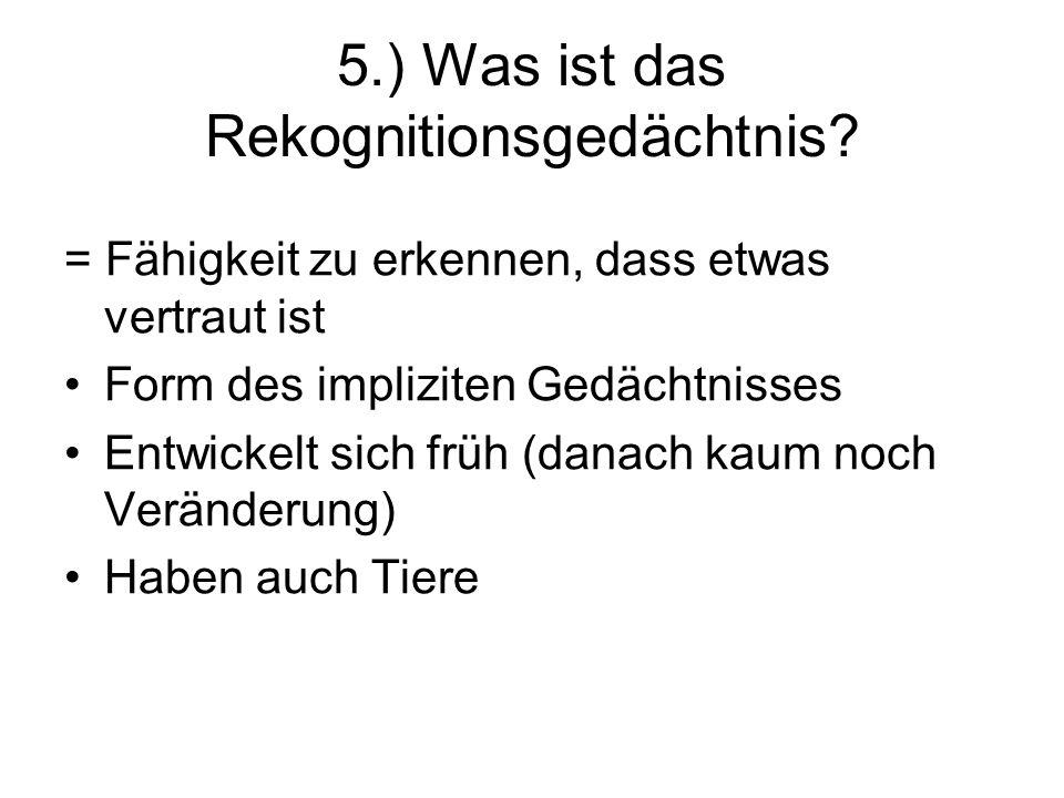 5.) Was ist das Rekognitionsgedächtnis? = Fähigkeit zu erkennen, dass etwas vertraut ist Form des impliziten Gedächtnisses Entwickelt sich früh (danac