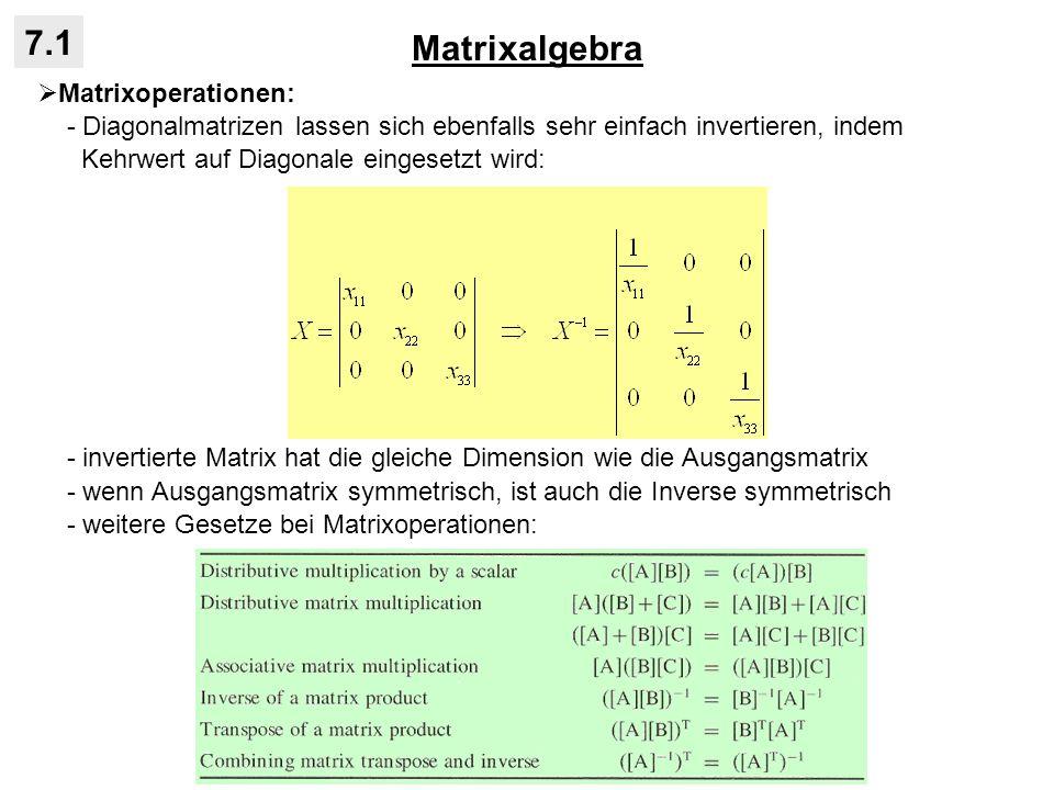 Matrixalgebra 7.1 Matrixoperationen: - Diagonalmatrizen lassen sich ebenfalls sehr einfach invertieren, indem Kehrwert auf Diagonale eingesetzt wird:
