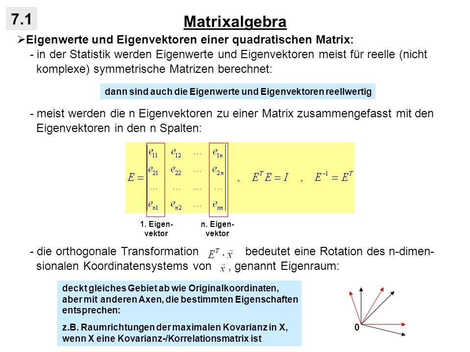 Matrixalgebra 7.1 Eigenwerte und Eigenvektoren einer quadratischen Matrix: - in der Statistik werden Eigenwerte und Eigenvektoren meist für reelle (ni