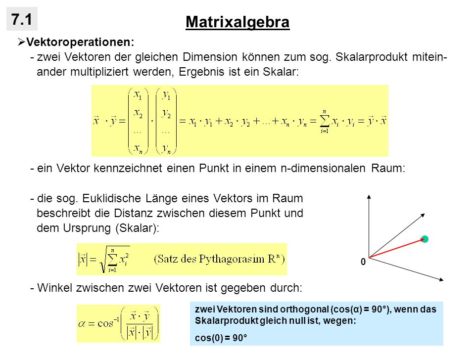 Matrixalgebra 7.1 Eigenwerte und Eigenvektoren einer quadratischen Matrix: - eine weitere wichtige Eigenschaft der spektralen Zerlegung ist, dass die Spur der Ausgangsmatrix der Summe der Eigenwerte entspricht: - die Determinante der Ausgangsmatrix ist ebenfalls gegeben durch die Eigenwerte: - eine reelle symmetrische Matrix heißt positiv definit, wenn alle Eigenwerte nichtnegativ sind: - die Berechnung der Eigenwerte und Eigenvektoren ist selbst bei kleinen Matrizen sehr rechenaufwendig (Computer!) - der Algorithmus zur Berechnung der Eigenwerte und Eigenvektoren heißt auch Matrixdiagonalisierung, weil die Eigenvektoren die Ausgangsmatrix in eine Diagonalmatrix überführen: - die Eigenvektoren einer Martrix X und ihrer Inversen X -1 sind identisch, aber mit reziproken Eigenwerten: wenn X die Kovarianzmatrix, entspricht Summe der Eigenwerte der Gesamtvarianz von X damit muss bei einer singulären Matrix mit det(X) = 0 wenigstens ein Eigenwert gleich null sein