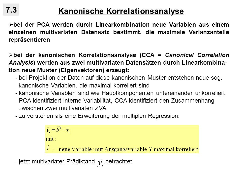 Kanonische Korrelationsanalyse 7.3 bei der PCA werden durch Linearkombination neue Variablen aus einem einzelnen multivariaten Datensatz bestimmt, die