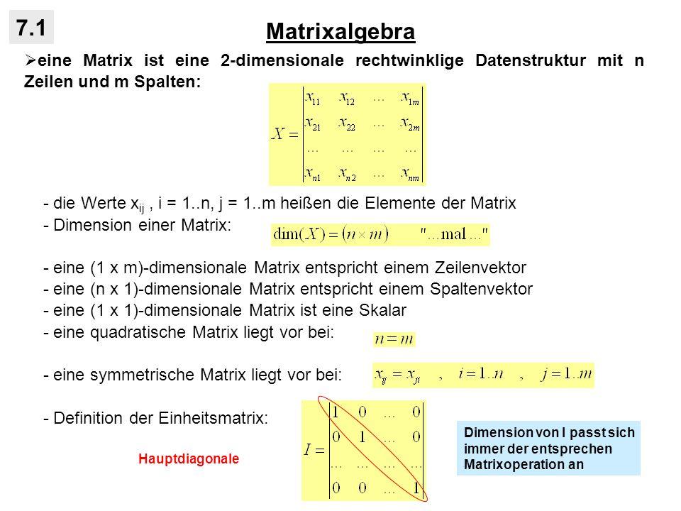 Matrixalgebra 7.1 Matrixoperationen: - Transponierte einer Matrix durch Vertauschen von Zeilen und Spalten (Spiegelung an Hauptdiagonalen): - für symmetrische Matrizen gilt: - Multiplikation einer Matrix mit einem Skalar funktioniert ebenfalls über die Elemente: - Addition/Subtraktion zweier Matrizen ist nur für identische Dimensionen definiert und vollzieht sich über die Elemente: