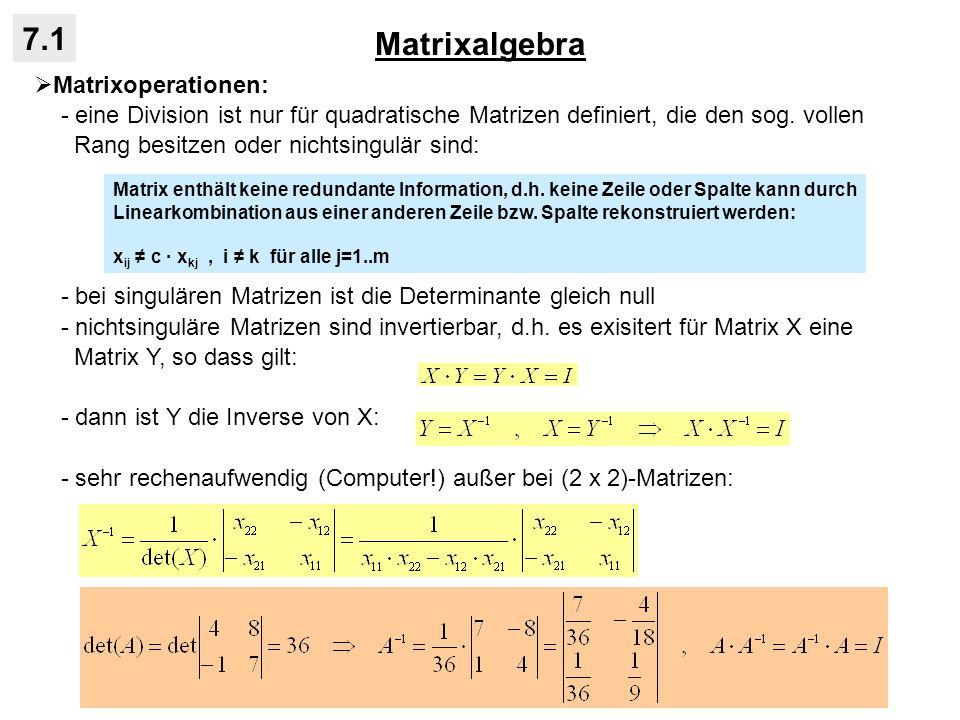 Matrixalgebra 7.1 Matrixoperationen: - Diagonalmatrizen lassen sich ebenfalls sehr einfach invertieren, indem Kehrwert auf Diagonale eingesetzt wird: - invertierte Matrix hat die gleiche Dimension wie die Ausgangsmatrix - wenn Ausgangsmatrix symmetrisch, ist auch die Inverse symmetrisch - weitere Gesetze bei Matrixoperationen: