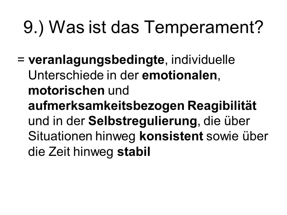 9.) Was ist das Temperament? = veranlagungsbedingte, individuelle Unterschiede in der emotionalen, motorischen und aufmerksamkeitsbezogen Reagibilität