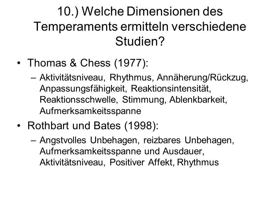 10.) Welche Dimensionen des Temperaments ermitteln verschiedene Studien? Thomas & Chess (1977): –Aktivitätsniveau, Rhythmus, Annäherung/Rückzug, Anpas