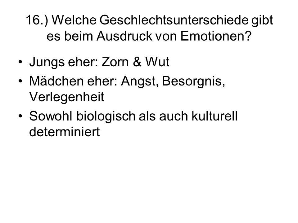 16.) Welche Geschlechtsunterschiede gibt es beim Ausdruck von Emotionen? Jungs eher: Zorn & Wut Mädchen eher: Angst, Besorgnis, Verlegenheit Sowohl bi