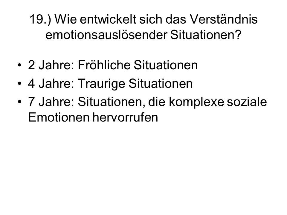 19.) Wie entwickelt sich das Verständnis emotionsauslösender Situationen? 2 Jahre: Fröhliche Situationen 4 Jahre: Traurige Situationen 7 Jahre: Situat