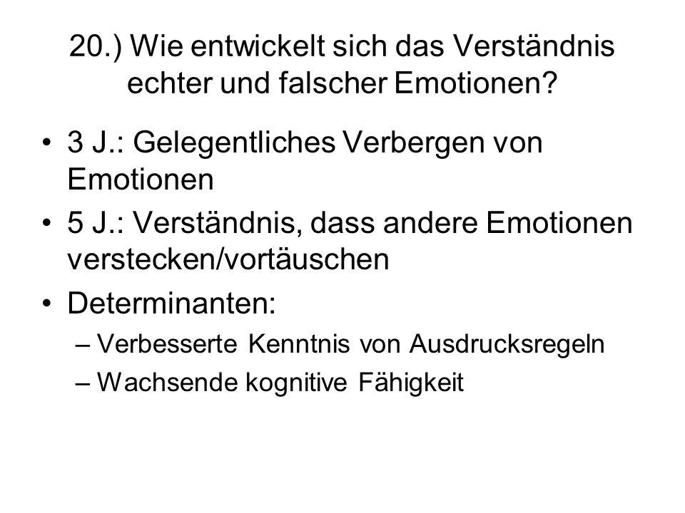 20.) Wie entwickelt sich das Verständnis echter und falscher Emotionen? 3 J.: Gelegentliches Verbergen von Emotionen 5 J.: Verständnis, dass andere Em