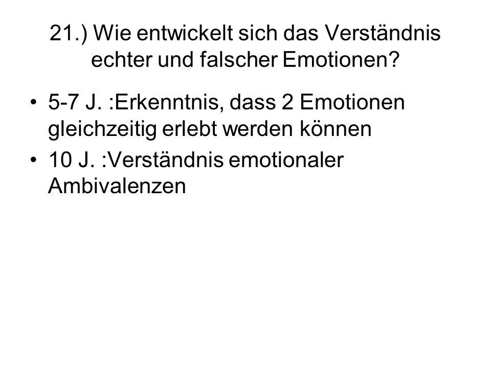 21.) Wie entwickelt sich das Verständnis echter und falscher Emotionen? 5-7 J. :Erkenntnis, dass 2 Emotionen gleichzeitig erlebt werden können 10 J. :