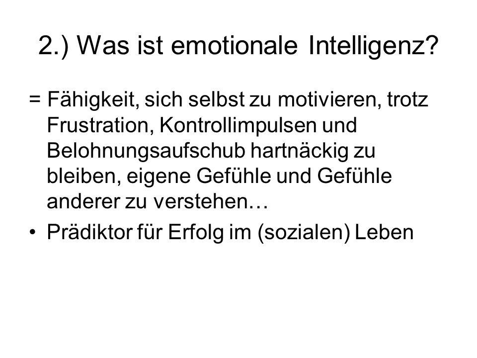 2.) Was ist emotionale Intelligenz? = Fähigkeit, sich selbst zu motivieren, trotz Frustration, Kontrollimpulsen und Belohnungsaufschub hartnäckig zu b