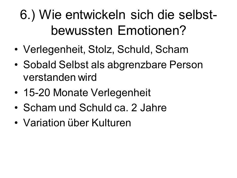 6.) Wie entwickeln sich die selbst- bewussten Emotionen? Verlegenheit, Stolz, Schuld, Scham Sobald Selbst als abgrenzbare Person verstanden wird 15-20
