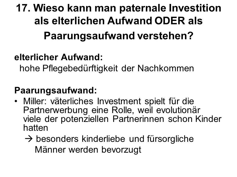17. Wieso kann man paternale Investition als elterlichen Aufwand ODER als Paarungsaufwand verstehen? elterlicher Aufwand: hohe Pflegebedürftigkeit der