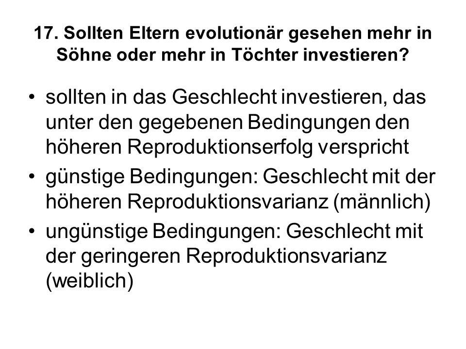 17. Sollten Eltern evolutionär gesehen mehr in Söhne oder mehr in Töchter investieren? sollten in das Geschlecht investieren, das unter den gegebenen
