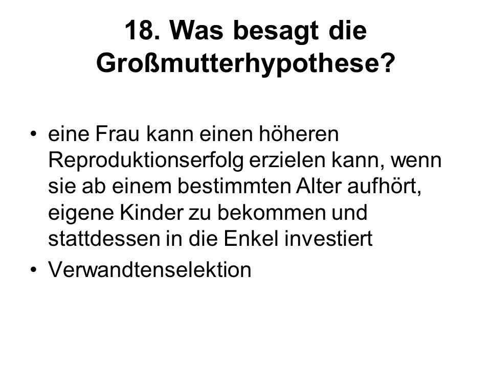18. Was besagt die Großmutterhypothese? eine Frau kann einen höheren Reproduktionserfolg erzielen kann, wenn sie ab einem bestimmten Alter aufhört, ei