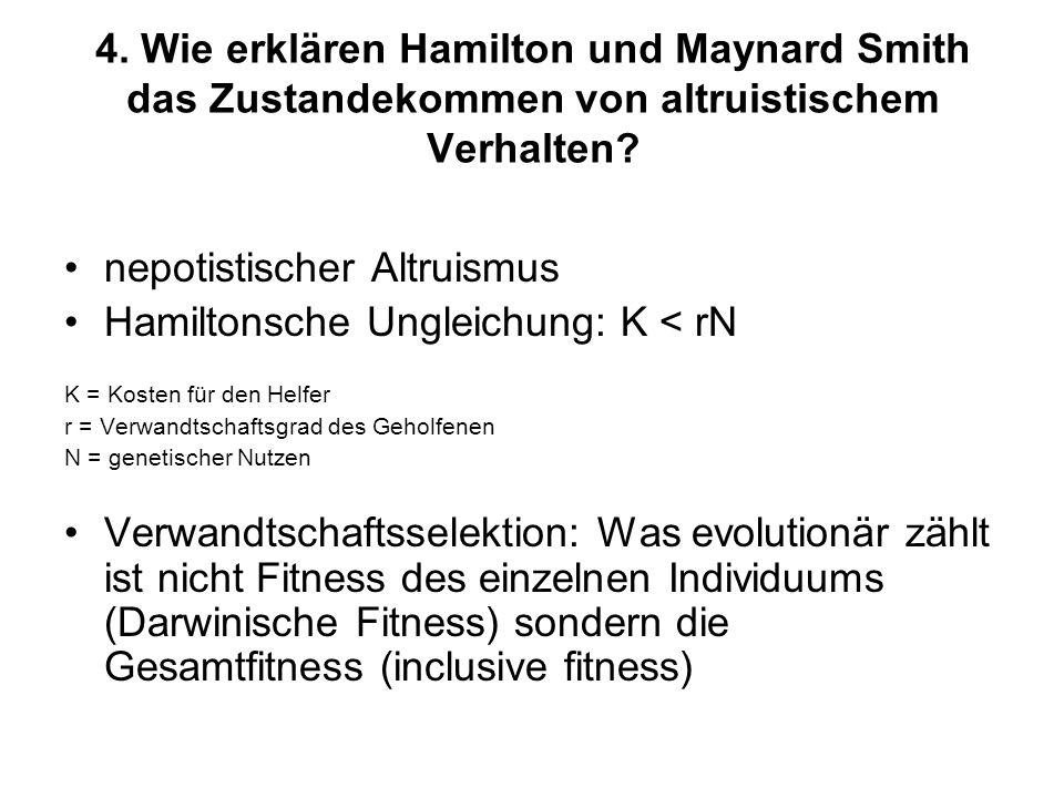4. Wie erklären Hamilton und Maynard Smith das Zustandekommen von altruistischem Verhalten? nepotistischer Altruismus Hamiltonsche Ungleichung: K < rN