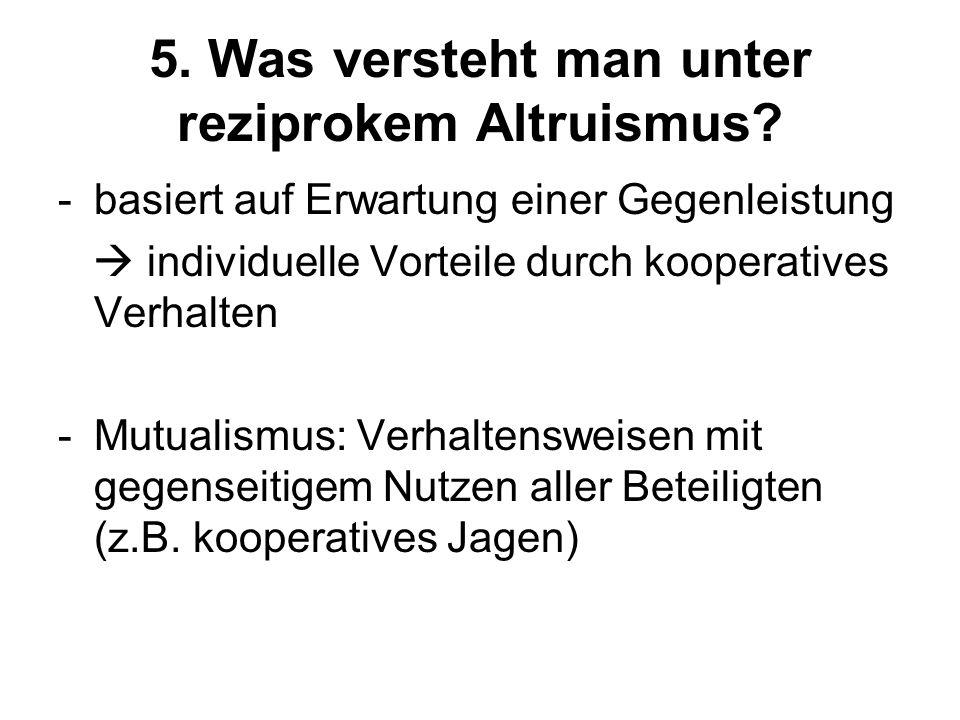 5. Was versteht man unter reziprokem Altruismus? -basiert auf Erwartung einer Gegenleistung individuelle Vorteile durch kooperatives Verhalten -Mutual