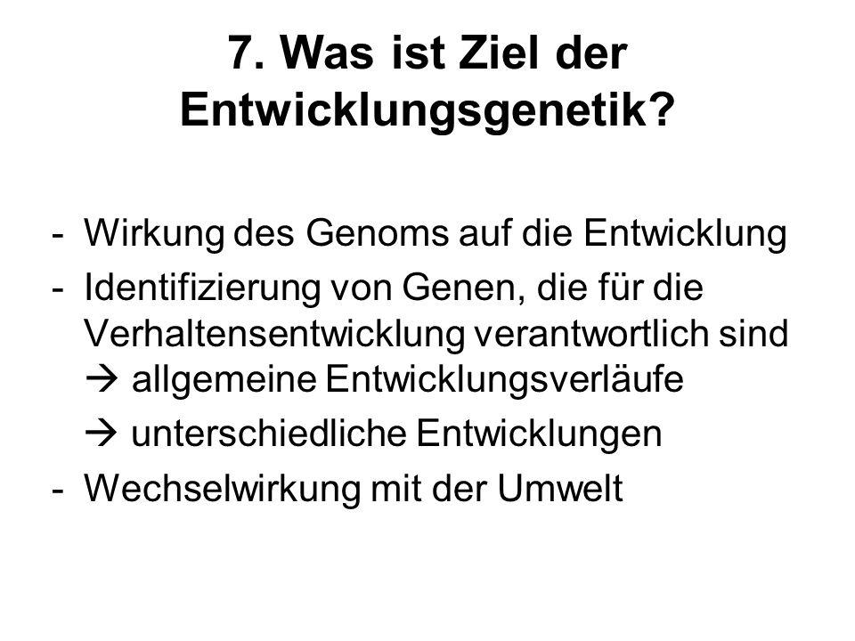 7. Was ist Ziel der Entwicklungsgenetik? -Wirkung des Genoms auf die Entwicklung -Identifizierung von Genen, die für die Verhaltensentwicklung verantw