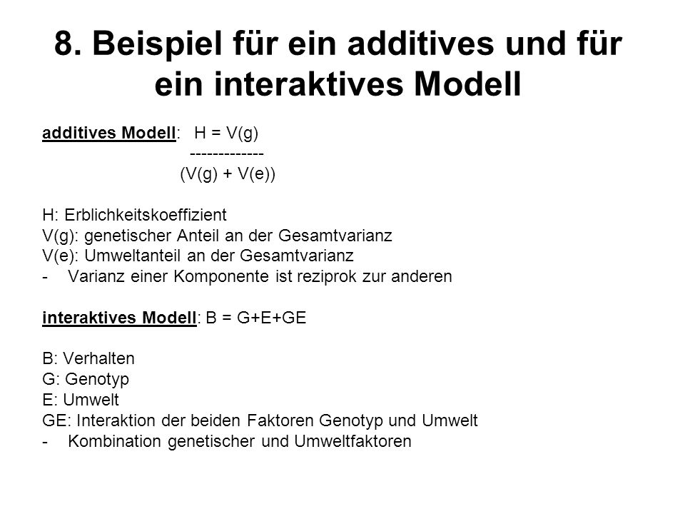 8. Beispiel für ein additives und für ein interaktives Modell additives Modell: H = V(g) ------------- (V(g) + V(e)) H: Erblichkeitskoeffizient V(g):