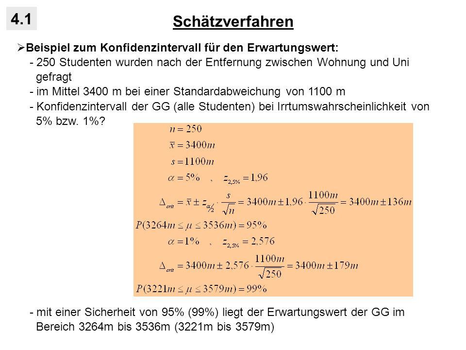 Schätzverfahren 4.1 Konfidenzintervall für den Erwartungswert bei kleinen STP: - Voraussetzung der Normalverteilung der Stichprobenmittelwerte nur erfüllt für hinreichend große STP (zentraler Grenzwertsatz) - bei n < 30 ist der Quotient der z-Transformation t-verteilt mit n-1 Freiheits- graden: - Beispiel: wie oben, aber mit n = 25 befragte Studenten: - mit einer Sicherheit von 95% liegt der Erwartungswert der GG im Bereich 3256m bis 3544m