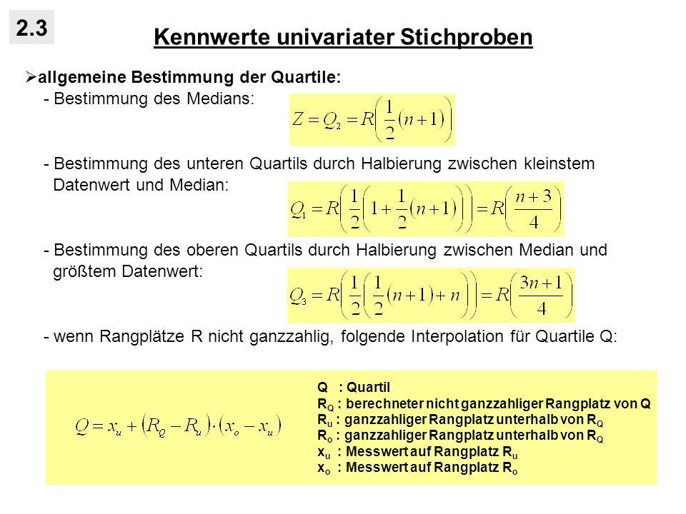 Kennwerte univariater Stichproben 2.3 allgemeine Bestimmung der Quartile: - Bestimmung des Medians: - Bestimmung des unteren Quartils durch Halbierung zwischen kleinstem Datenwert und Median: - Bestimmung des oberen Quartils durch Halbierung zwischen Median und größtem Datenwert: - wenn Rangplätze R nicht ganzzahlig, folgende Interpolation für Quartile Q: Q : Quartil R Q : berechneter nicht ganzzahliger Rangplatz von Q R u : ganzzahliger Rangplatz unterhalb von R Q R o : ganzzahliger Rangplatz unterhalb von R Q x u : Messwert auf Rangplatz R u x o : Messwert auf Rangplatz R o