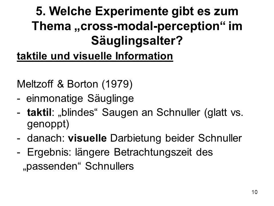 10 5. Welche Experimente gibt es zum Thema cross-modal-perception im Säuglingsalter? taktile und visuelle Information Meltzoff & Borton (1979) - einmo