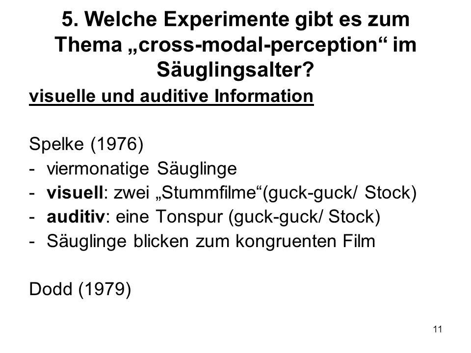 11 5. Welche Experimente gibt es zum Thema cross-modal-perception im Säuglingsalter? visuelle und auditive Information Spelke (1976) -viermonatige Säu
