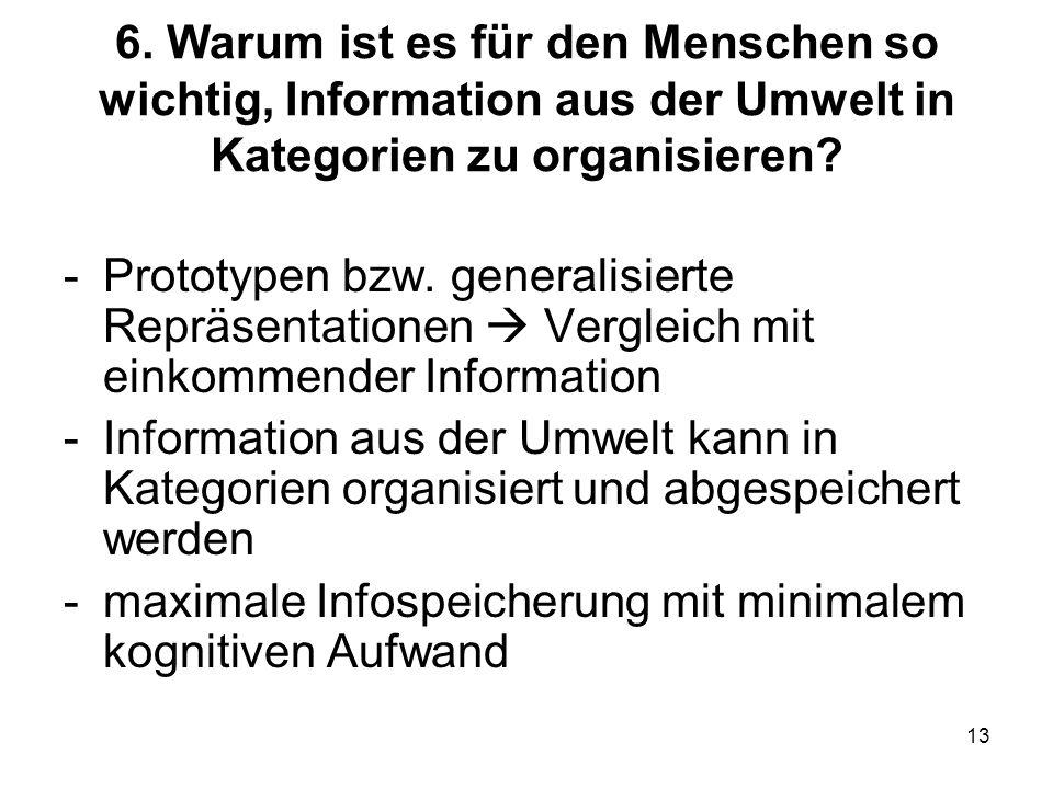 13 6. Warum ist es für den Menschen so wichtig, Information aus der Umwelt in Kategorien zu organisieren? -Prototypen bzw. generalisierte Repräsentati