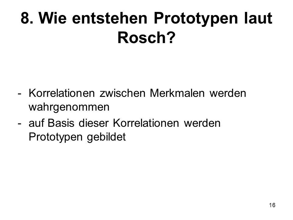 16 8. Wie entstehen Prototypen laut Rosch? -Korrelationen zwischen Merkmalen werden wahrgenommen -auf Basis dieser Korrelationen werden Prototypen geb