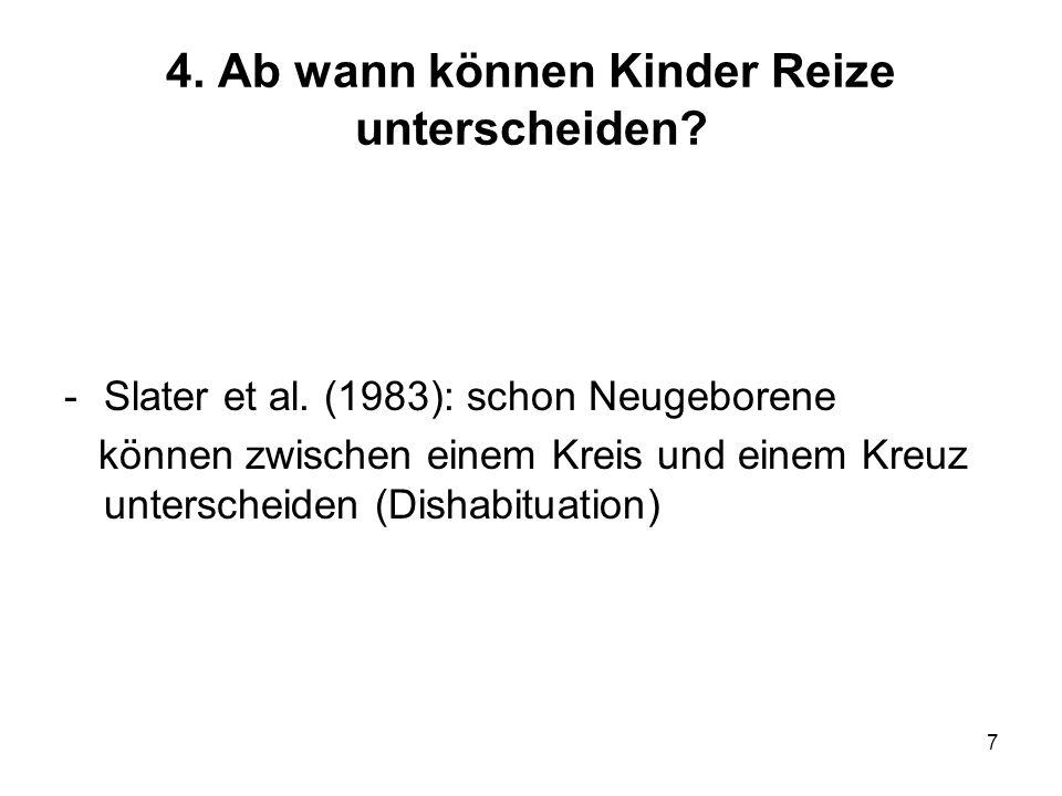 7 4. Ab wann können Kinder Reize unterscheiden? -Slater et al. (1983): schon Neugeborene können zwischen einem Kreis und einem Kreuz unterscheiden (Di