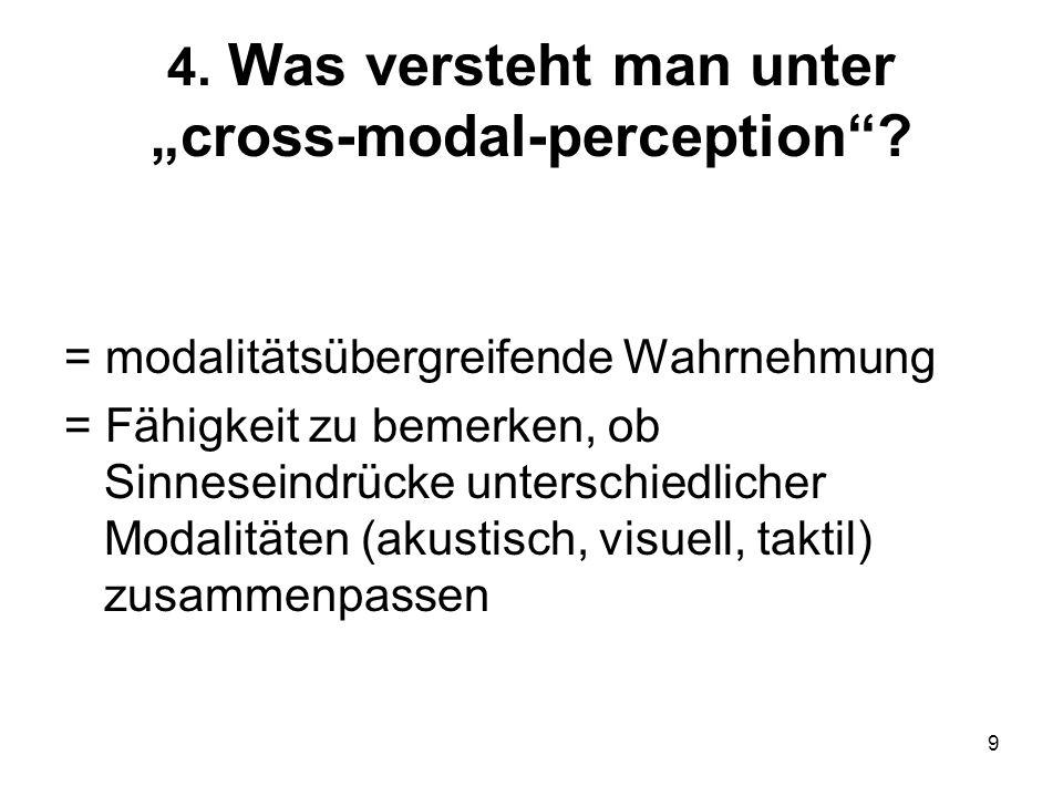 9 4. Was versteht man unter cross-modal-perception? = modalitätsübergreifende Wahrnehmung = Fähigkeit zu bemerken, ob Sinneseindrücke unterschiedliche