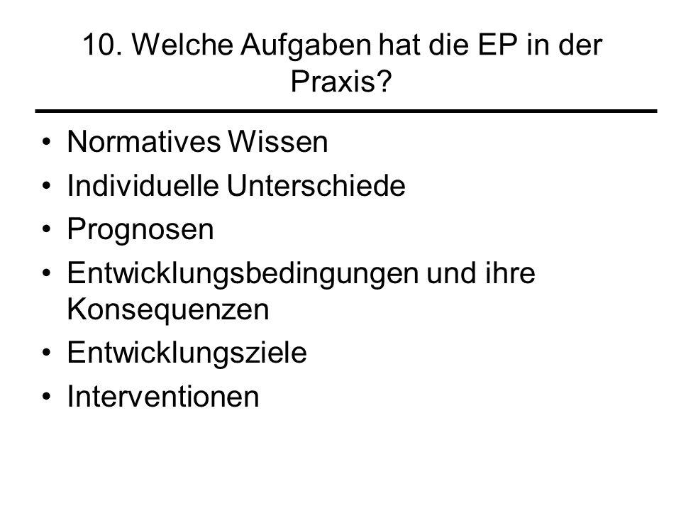 10. Welche Aufgaben hat die EP in der Praxis? Normatives Wissen Individuelle Unterschiede Prognosen Entwicklungsbedingungen und ihre Konsequenzen Entw