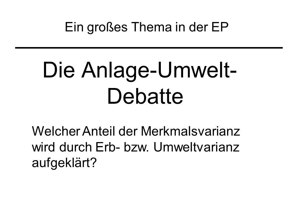 Ein großes Thema in der EP Die Anlage-Umwelt- Debatte Welcher Anteil der Merkmalsvarianz wird durch Erb- bzw. Umweltvarianz aufgeklärt?