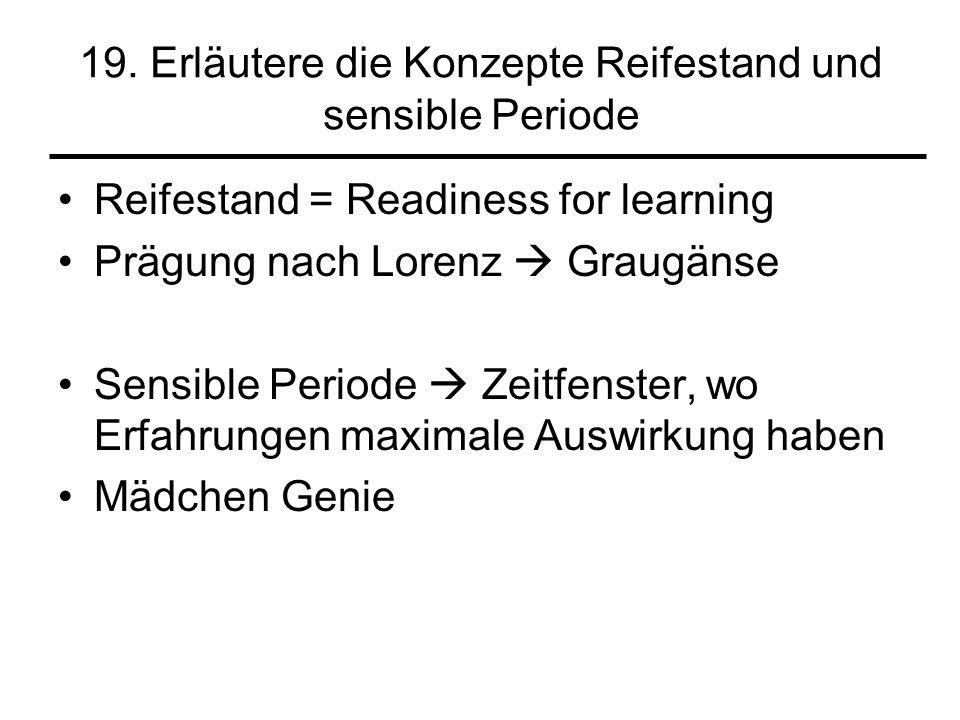 19. Erläutere die Konzepte Reifestand und sensible Periode Reifestand = Readiness for learning Prägung nach Lorenz Graugänse Sensible Periode Zeitfens