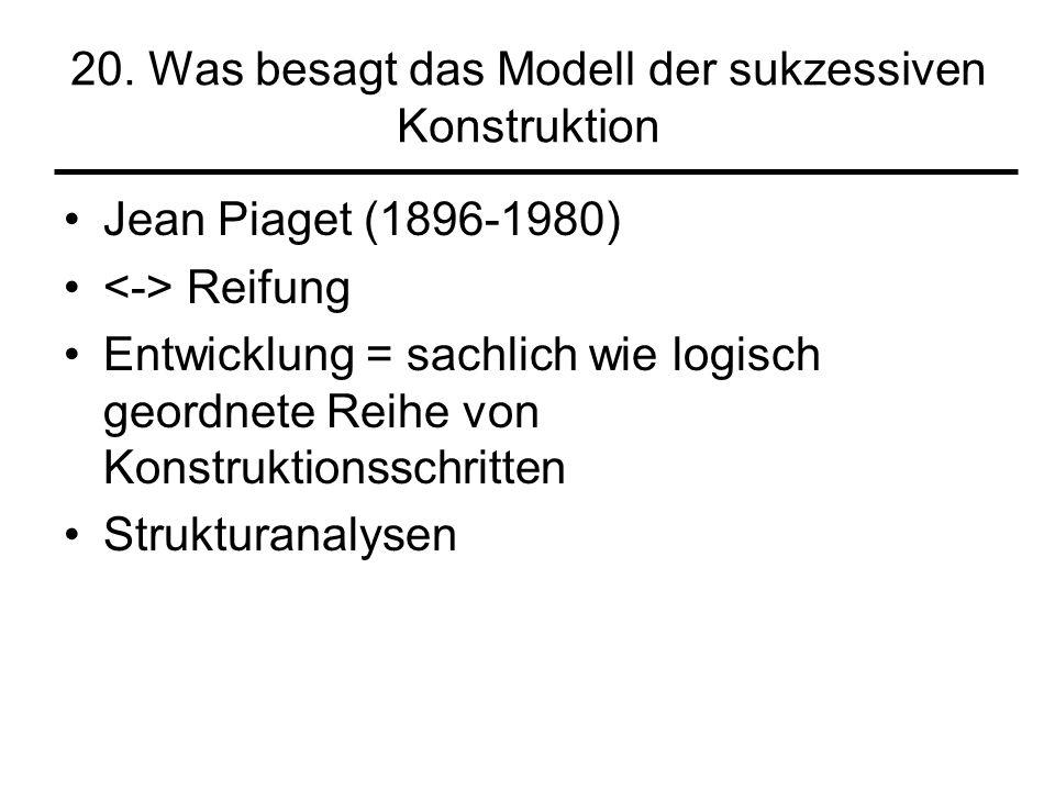 20. Was besagt das Modell der sukzessiven Konstruktion Jean Piaget (1896-1980) Reifung Entwicklung = sachlich wie logisch geordnete Reihe von Konstruk