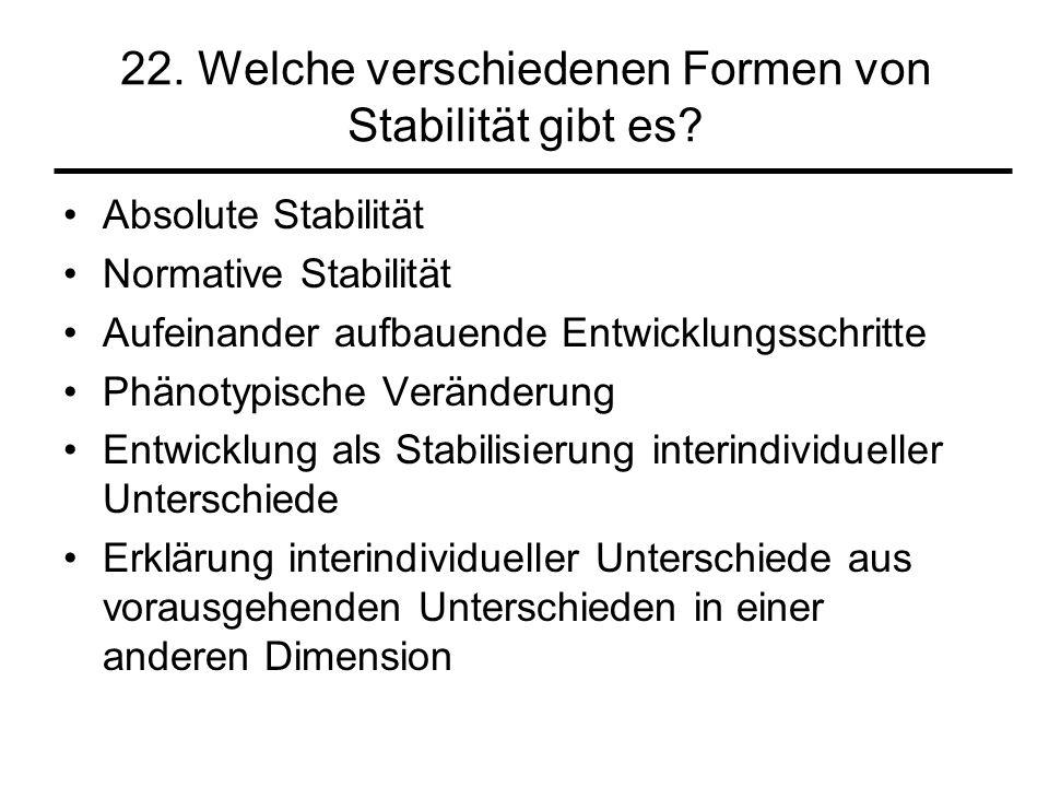 22. Welche verschiedenen Formen von Stabilität gibt es? Absolute Stabilität Normative Stabilität Aufeinander aufbauende Entwicklungsschritte Phänotypi