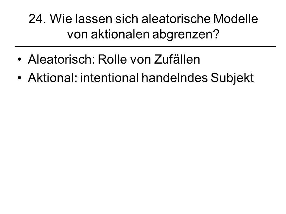 24. Wie lassen sich aleatorische Modelle von aktionalen abgrenzen? Aleatorisch: Rolle von Zufällen Aktional: intentional handelndes Subjekt