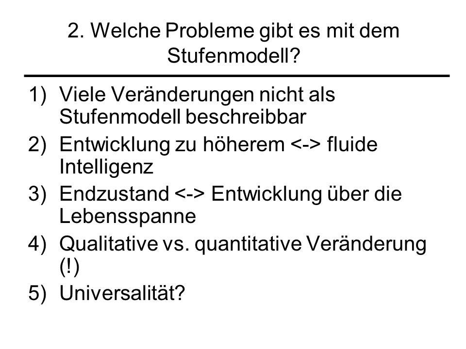 2. Welche Probleme gibt es mit dem Stufenmodell? 1)Viele Veränderungen nicht als Stufenmodell beschreibbar 2)Entwicklung zu höherem fluide Intelligenz