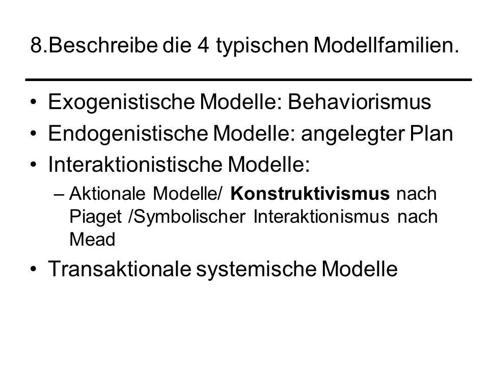 8.Beschreibe die 4 typischen Modellfamilien. Exogenistische Modelle: Behaviorismus Endogenistische Modelle: angelegter Plan Interaktionistische Modell