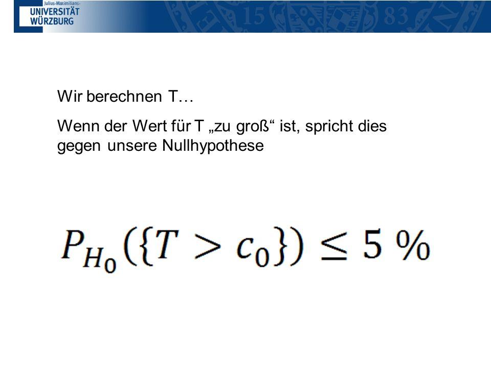 Wir berechnen T… Wenn der Wert für T zu groß ist, spricht dies gegen unsere Nullhypothese