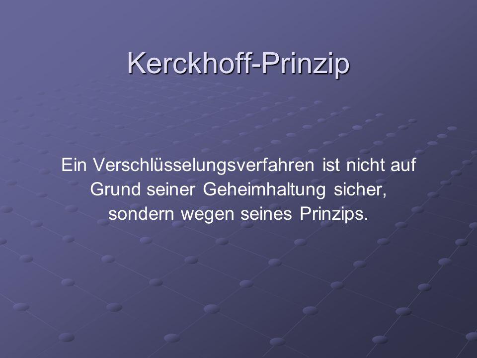 Kerckhoff-Prinzip Ein Verschlüsselungsverfahren ist nicht auf Grund seiner Geheimhaltung sicher, sondern wegen seines Prinzips.