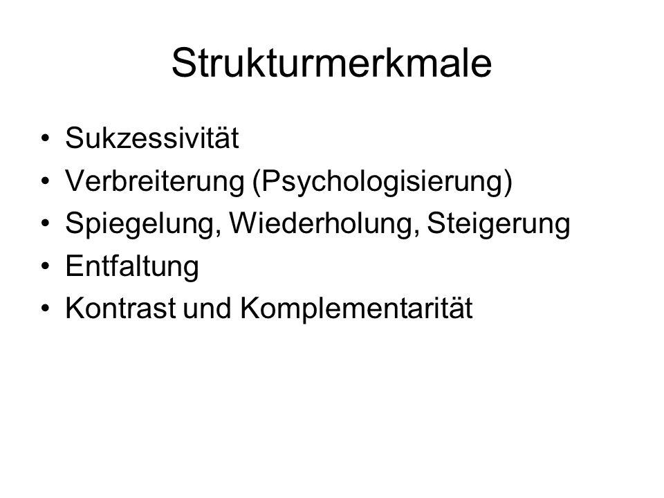 Strukturmerkmale Sukzessivität Verbreiterung (Psychologisierung) Spiegelung, Wiederholung, Steigerung Entfaltung Kontrast und Komplementarität