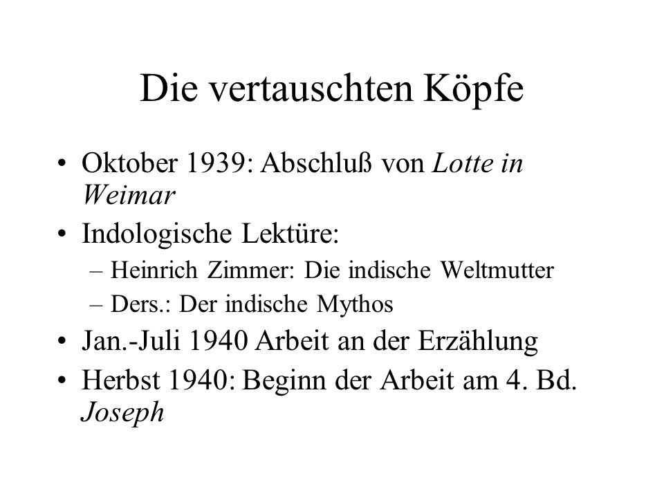 Die vertauschten Köpfe Oktober 1939: Abschluß von Lotte in Weimar Indologische Lektüre: –Heinrich Zimmer: Die indische Weltmutter –Ders.: Der indische