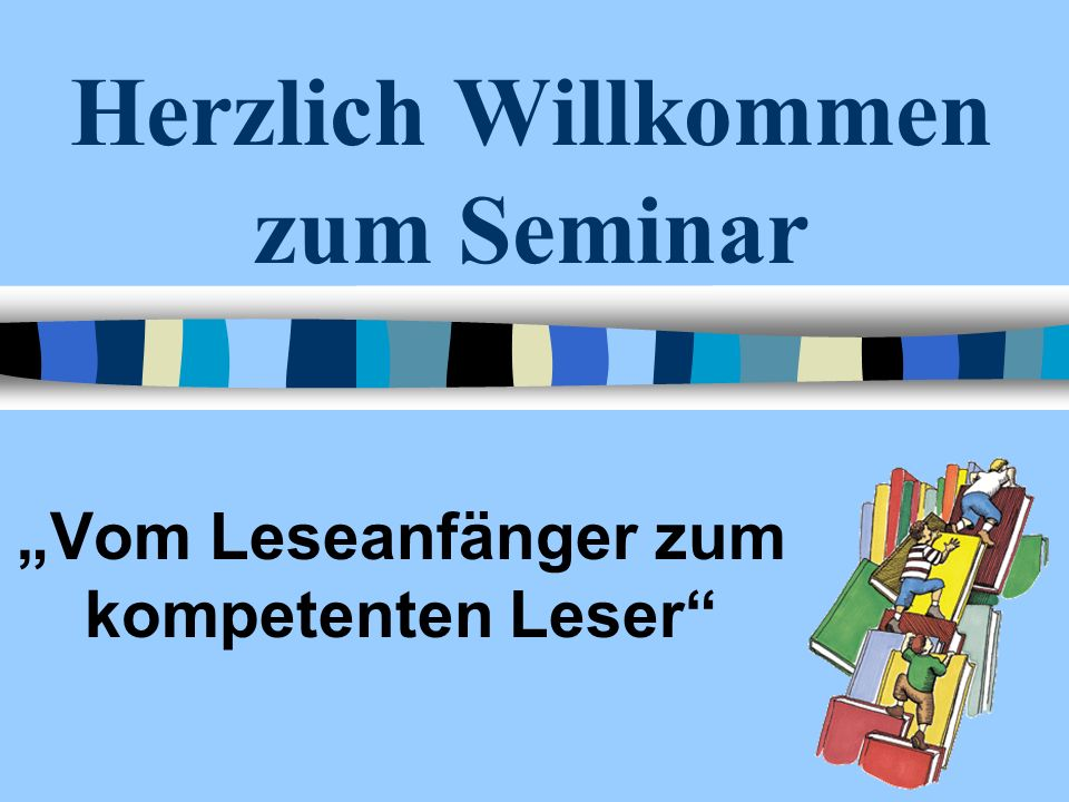 Herzlich Willkommen zum Seminar Vom Leseanfänger zum kompetenten Leser